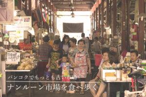 創業1900年  バンコクでもっとも古い市場<br/>「ナンルーン市場」を食べ歩く