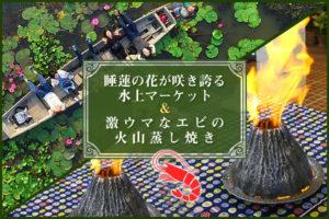 【募集中】12/28開催!睡蓮の花が咲き誇る水上マーケット&激ウマなエビの火山蒸し焼きを楽しむ日帰りツアー