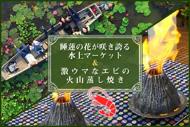 【募集終了】12/28開催!睡蓮の花が咲き誇る水上マーケット&激ウマなエビの火山蒸し焼きを楽しむ日帰りツアー